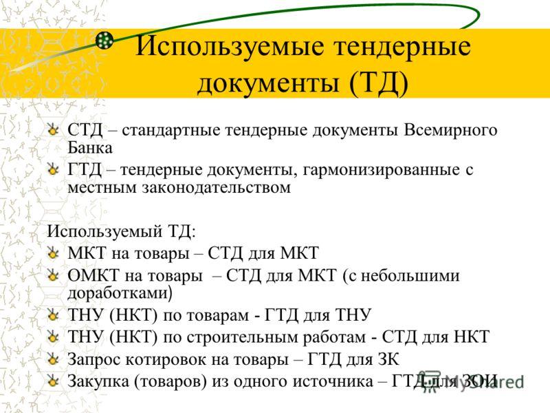 Используемые тендерные документы (ТД) СТД – стандартные тендерные документы Всемирного Банка ГТД – тендерные документы, гармонизированные с местным законодательством Используемый ТД: МКТ на товары – СТД для МКТ ОМКТ на товары – СТД для МКТ (с небольш
