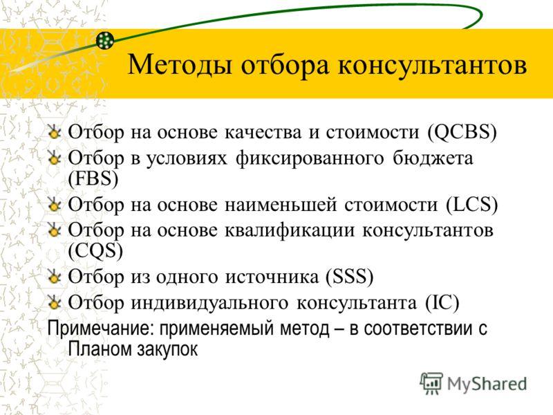 Методы отбора консультантов Отбор на основе качества и стоимости (QCBS) Отбор в условиях фиксированного бюджета (FBS) Отбор на основе наименьшей стоимости (LCS) Отбор на основе квалификации консультантов (CQS) Отбор из одного источника (SSS) Отбор ин