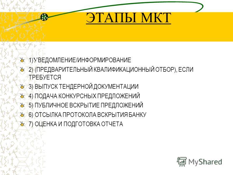 ЭТАПЫ МКТ 1) У ВЕДОМЛЕНИЕ/ИНФОРМИРОВАНИЕ 2) (ПРЕДВАРИТЕЛЬНЫЙ КВАЛИФИКАЦИОННЫЙ ОТБОР), ЕСЛИ ТРЕБУЕТСЯ 3) ВЫПУСК ТЕНДЕРНОЙ ДОКУМЕНТАЦИИ 4) ПОДАЧА КОНКУРСНЫХ ПРЕДЛОЖЕНИЙ 5) ПУБЛИЧНОЕ ВСКРЫТИЕ ПРЕДЛОЖЕНИЙ 6) ОТСЫЛКА ПРОТОКОЛА ВСКРЫТИЯ БАНКУ 7) ОЦЕНКА И П