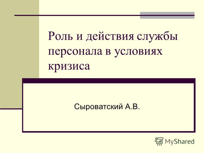 Роль и действия службы персонала в условиях кризиса Сыроватский А.В.