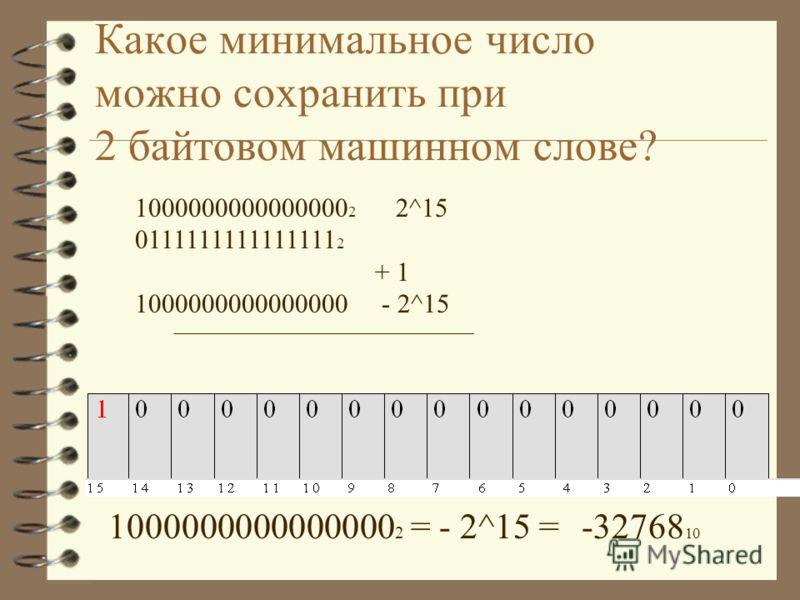 Какое максимальное число можно сохранить при 2 байтовом машинном слове? 0111111111111111 2 = N 10 ? 0111111111111111 2 =7FFF 16 = = (2^15-1)= 32767 10