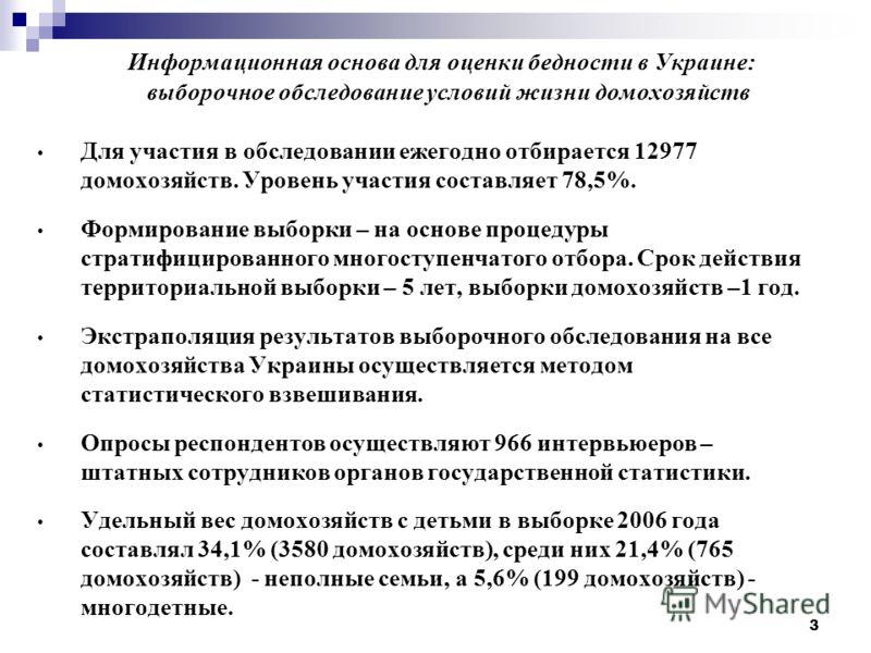3 Информационная основа для оценки бедности в Украине: выборочное обследование условий жизни домохозяйств Для участия в обследовании ежегодно отбирается 12977 домохозяйств. Уровень участия составляет 78,5%. Формирование выборки – на основе процедуры