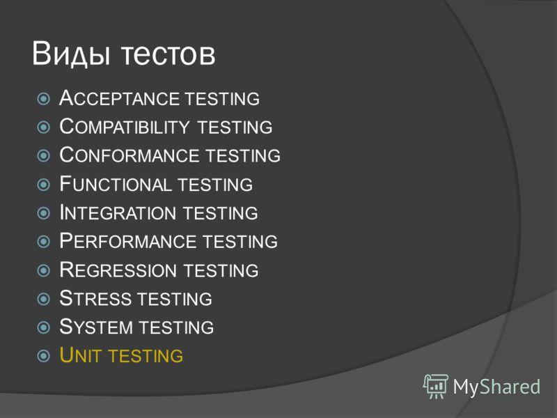 Виды тестов A CCEPTANCE TESTING C OMPATIBILITY TESTING C ONFORMANCE TESTING F UNCTIONAL TESTING I NTEGRATION TESTING P ERFORMANCE TESTING R EGRESSION TESTING S TRESS TESTING S YSTEM TESTING U NIT TESTING