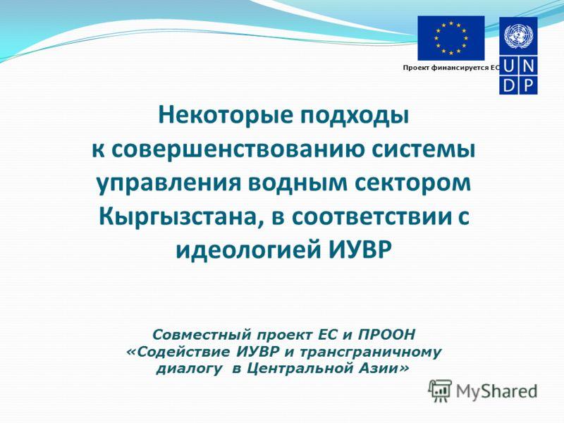 Проект финансируется ЕС Некоторые подходы к совершенствованию системы управления водным сектором Кыргызстана, в соответствии с идеологией ИУВР Совместный проект ЕС и ПРООН «Содействие ИУВР и трансграничному диалогу в Центральной Азии»