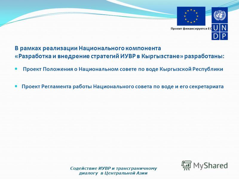 Проект финансируется ЕС В рамках реализации Национального компонента «Разработка и внедрение стратегий ИУВР в Кыргызстане» разработаны: Проект Положения о Национальном совете по воде Кыргызской Республики Проект Регламента работы Национального совета