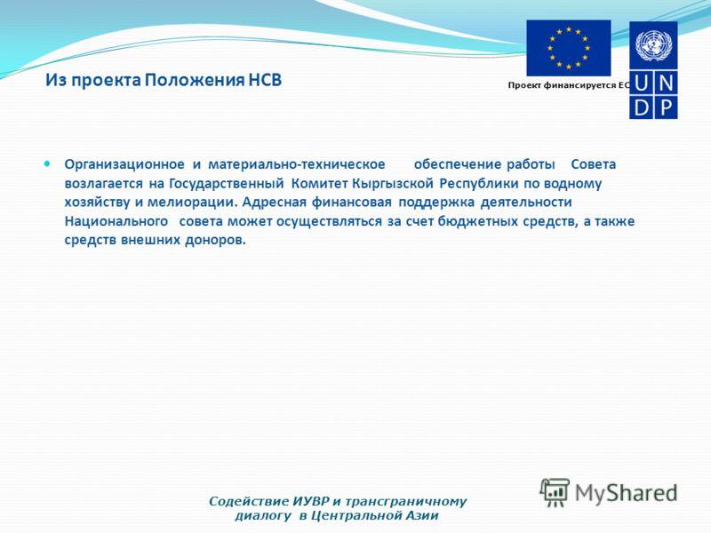 Проект финансируется ЕС Из проекта Положения НСВ Организационное и материально-техническое обеспечение работы Совета возлагается на Государственный Комитет Кыргызской Республики по водному хозяйству и мелиорации. Адресная финансовая поддержка деятель