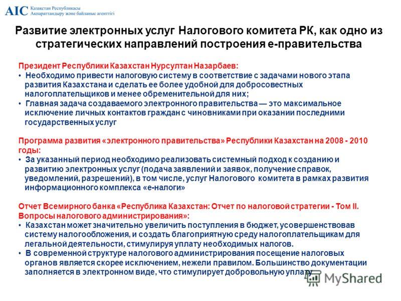 Развитие электронных услуг Налогового комитета РК, как одно из стратегических направлений построения е-правительства Президент Республики Казахстан Нурсултан Назарбаев: Необходимо привести налоговую систему в соответствие с задачами нового этапа разв