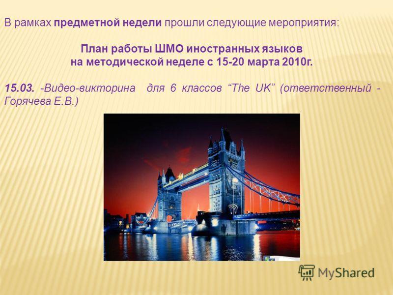 В рамках предметной недели прошли следующие мероприятия: План работы ШМО иностранных языков на методической неделе с 15-20 марта 2010г. 15.03. -Видео-викторина для 6 классов The UK (ответственный - Горячева Е.В.)