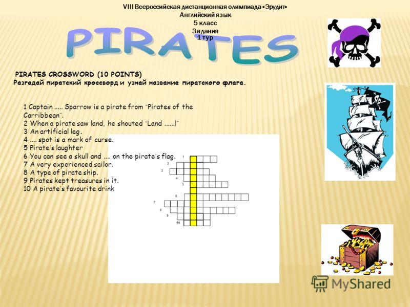VIII Всероссийская дистанционная олимпиада «Эрудит» Английский язык 5 класс 1 тур Задания PIRATES CROSSWORD (10 POINTS) Разгадай пиратский кроссворд и узнай название пиратского флага. 1 Captain..... Sparrow is a pirate from Pirates of the Carribbean.