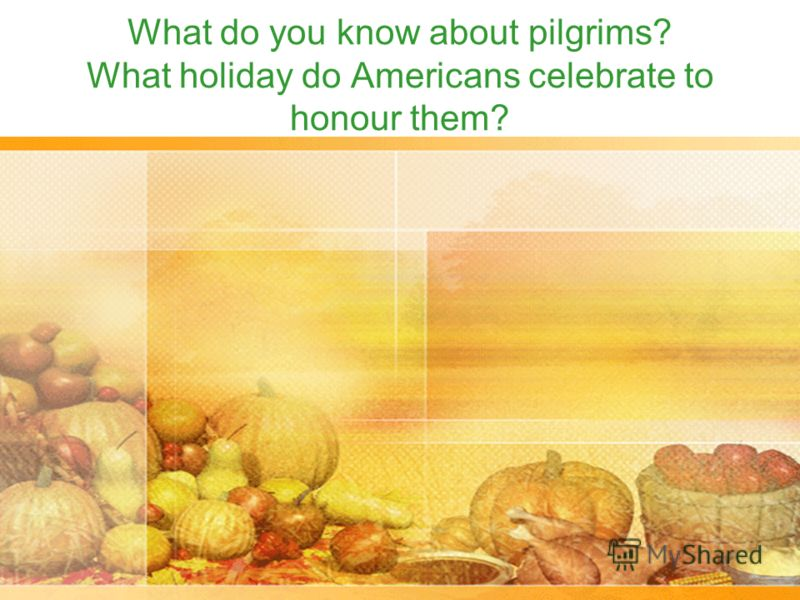 What do you know about pilgrims? What holiday do Americans celebrate to honour them?