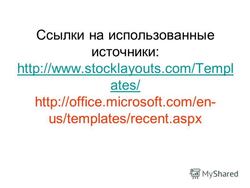 Ссылки на использованные источники: http://www.stocklayouts.com/Templ ates/ http://office.microsoft.com/en- us/templates/recent.aspx http://www.stocklayouts.com/Templ ates/