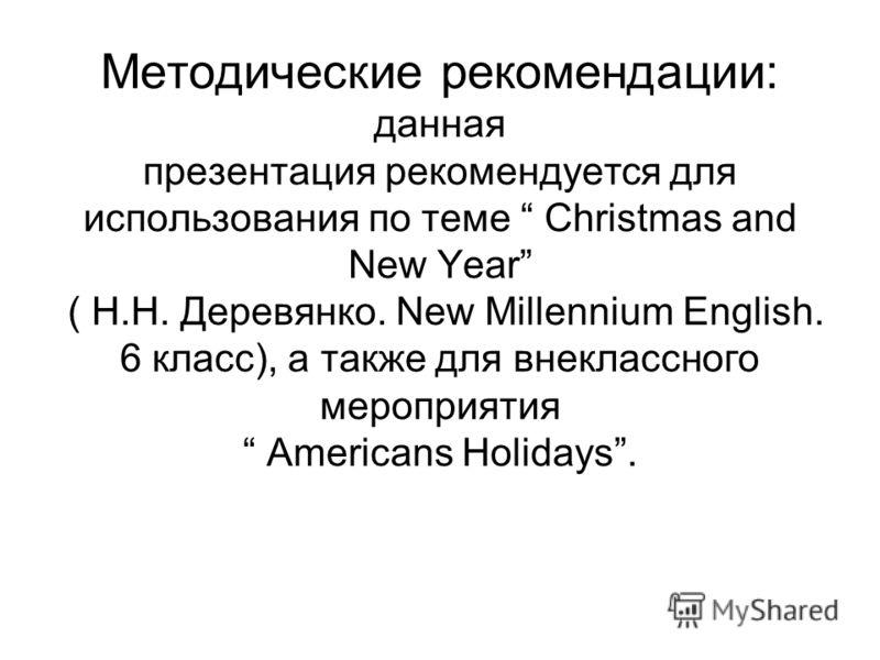 Методические рекомендации: данная презентация рекомендуется для использования по теме Christmas and New Year ( Н.Н. Деревянко. New Millennium English. 6 класс), а также для внеклассного мероприятия Americans Holidays.