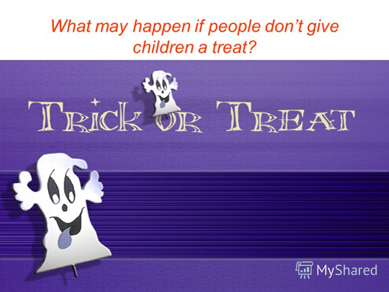 What may happen if people dont give children a treat?