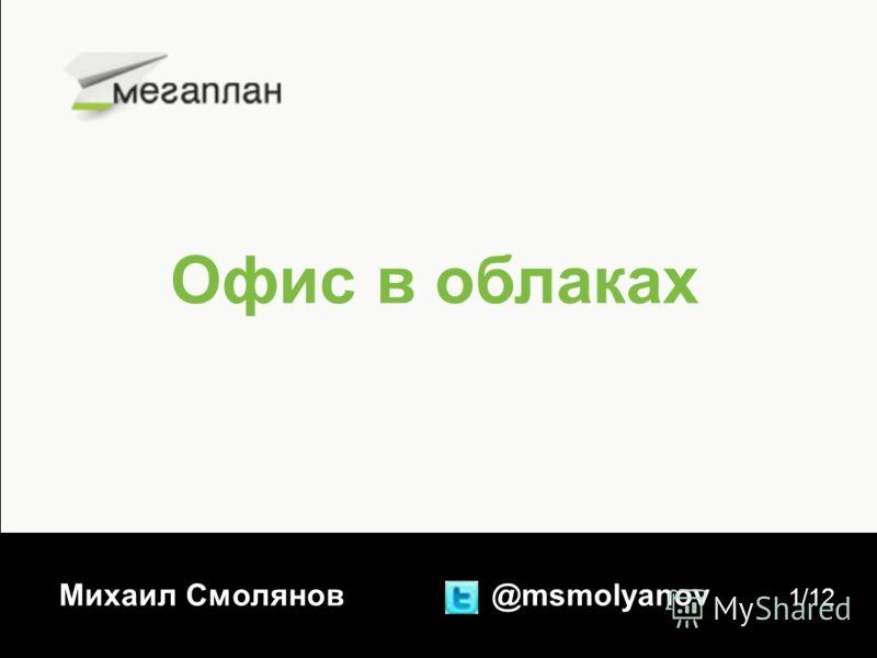 Офис в облаках Михаил Смолянов @msmolyanov 1/12