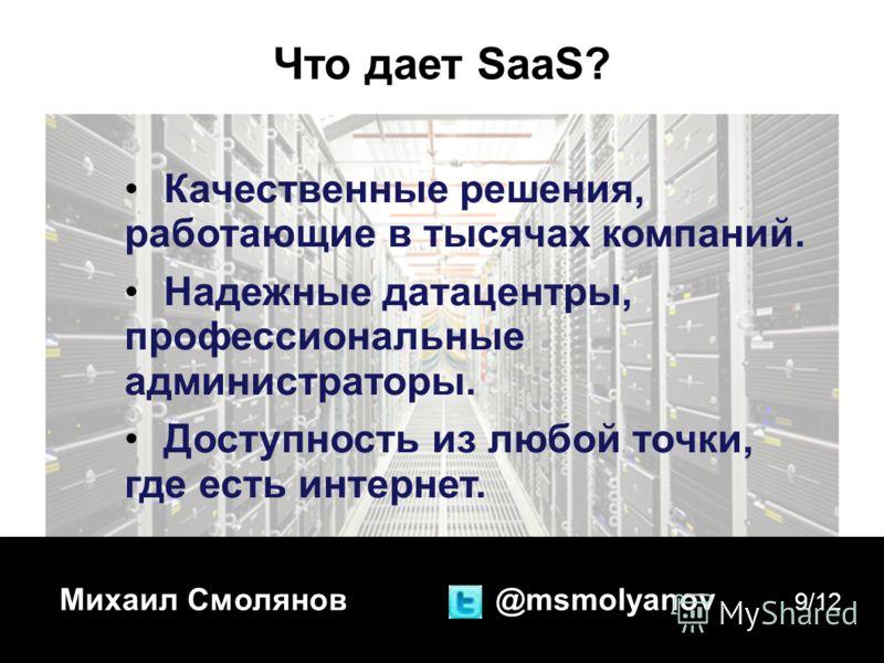 Михаил Смолянов @msmolyanov 9/12 Что дает SaaS? Качественные решения, работающие в тысячах компаний. Надежные датацентры, профессиональные администраторы. Доступность из любой точки, где есть интернет.