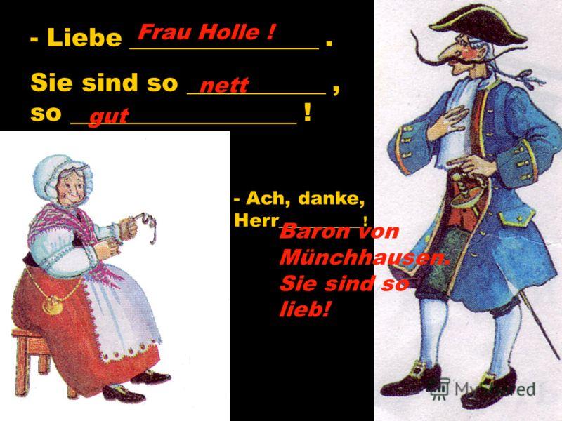 - Liebe _______________. Sie sind so ___________, so __________________ ! - Ach, danke, Herr ____________! Frau Holle ! nett gut Baron von Münchhausen. Sie sind so lieb!