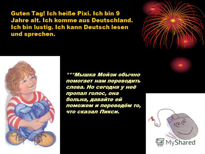 Guten Tag! Ich heiße Pixi. Ich bin 9 Jahre alt. Ich komme aus Deutschland. Ich bin lustig. Ich kann Deutsch lesen und sprechen. ***Мышка Мойзи обычно помогает нам переводить слова. Но сегодня у неё пропал голос, она больна, давайте ей поможем и перев