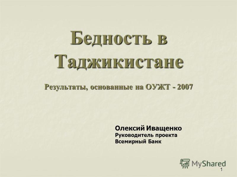 1 Бедность в Таджикистане Результаты, основанные на ОУЖТ - 2007 Олексий Иващенко Руководитель проекта Всемирный Банк