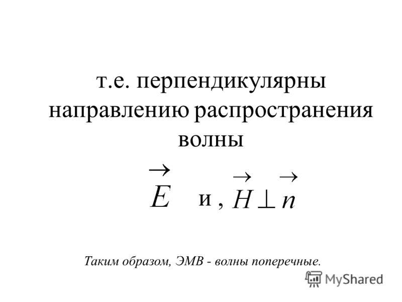 т.е. перпендикулярны направлению распространения волны и, Таким образом, ЭМВ - волны поперечные.
