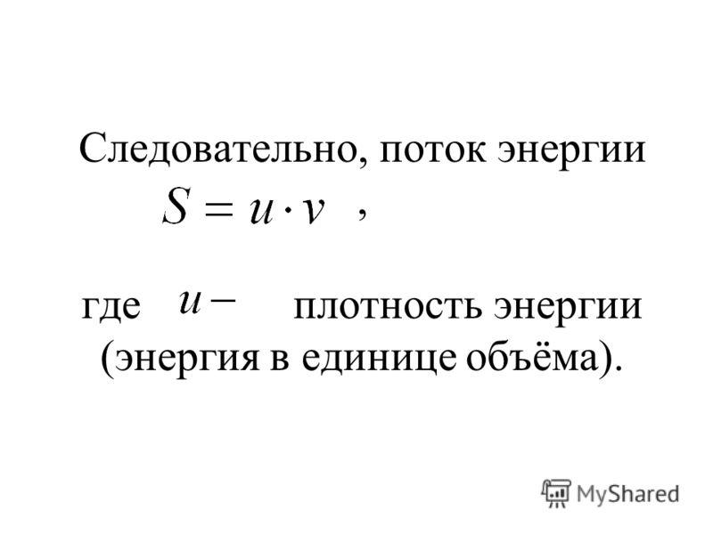 Следовательно, поток энергии, где плотность энергии (энергия в единице объёма).