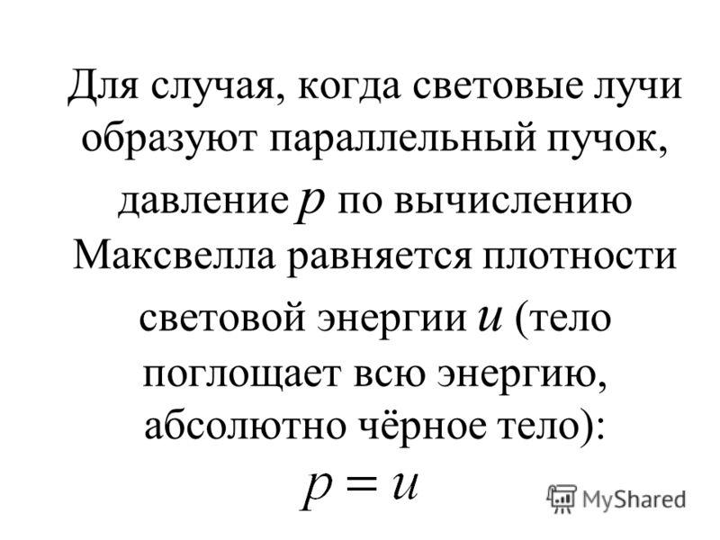 Для случая, когда световые лучи образуют параллельный пучок, давление p по вычислению Максвелла равняется плотности световой энергии u (тело поглощает всю энергию, абсолютно чёрное тело)