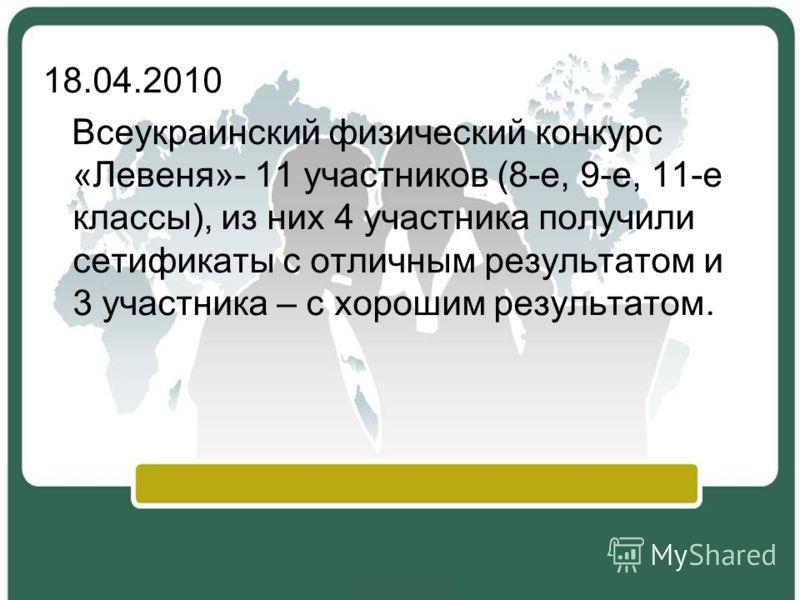 18.04.2010 Всеукраинский физический конкурс «Левеня»- 11 участников (8-е, 9-е, 11-е классы), из них 4 участника получили сетификаты с отличным результатом и 3 участника – с хорошим результатом.