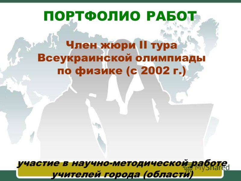ПОРТФОЛИО РАБОТ участие в научно-методической работе учителей города (области) Член жюри II тура Всеукраинской олимпиады по физике (с 2002 г.)