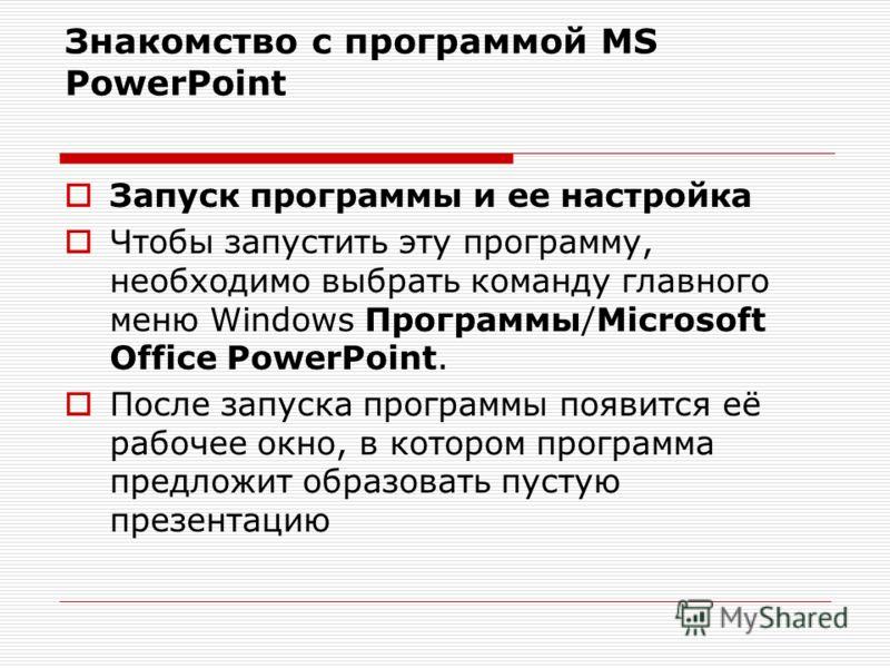 Знакомство с программой MS PowerPoint Запуск программы и ее настройка Чтобы запустить эту программу, необходимо выбрать команду главного меню Windows Программы/Microsoft Office PowerPoint. После запуска программы появится её рабочее окно, в котором п
