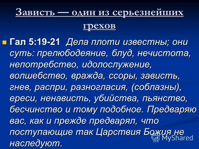 Зависть один из серьезнейших грехов Гал 5:19-21 Дела плоти известны; они суть: прелюбодеяние, блуд, нечистота, непотребство, идолослужение, волшебство, вражда, ссоры, зависть, гнев, распри, разногласия, (соблазны), ереси, ненависть, убийства, пьянств