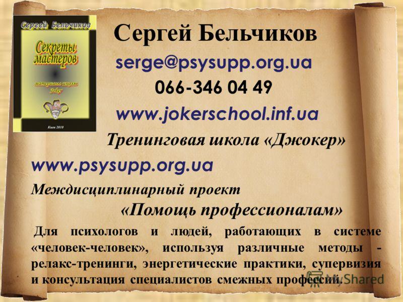 Сергей Бельчиков serge@psysupp.org.ua 066-346 04 49 www.jokerschool.inf.ua Тренинговая школа «Джокер» www.psysupp.org.ua Междисциплинарный проект «Помощь профессионалам» Для психологов и людей, работающих в системе «человек-человек», используя различ
