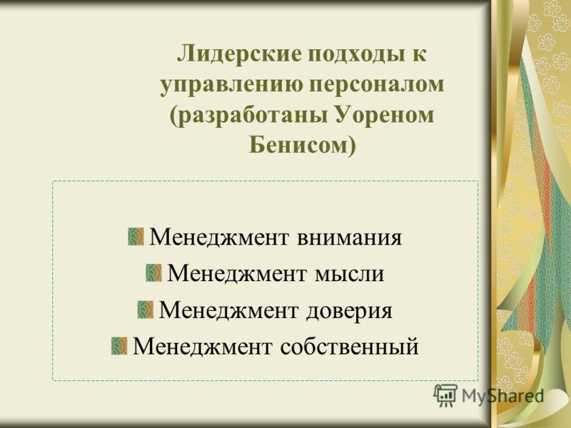 Лидерские подходы к управлению персоналом (разработаны Уореном Бенисом) Менеджмент внимания Менеджмент мысли Менеджмент доверия Менеджмент собственный