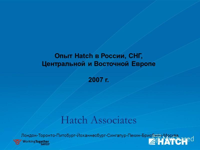 Опыт Hatch в России, СНГ, Центральной и Восточной Европе 2007 г. Hatch Associates Лондон-Торонто-Питсбург-Йоханнесбург-Сингапур-Пекин-Брисбейн-Москва