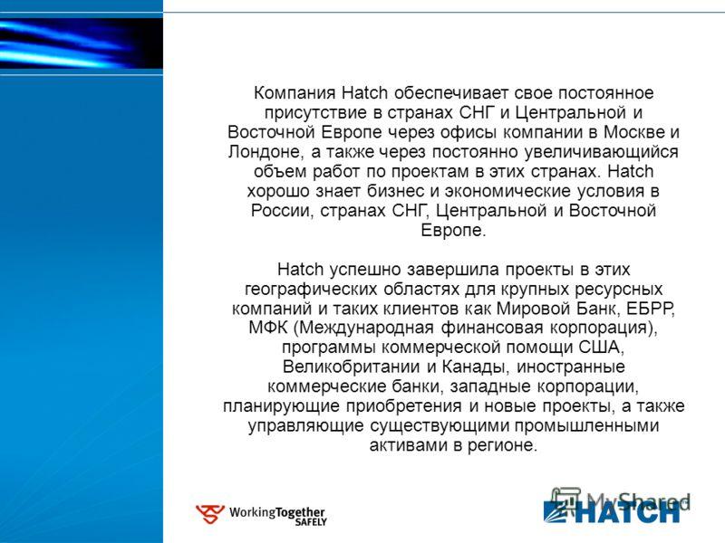 Компания Hatch обеспечивает свое постоянное присутствие в странах СНГ и Центральной и Восточной Европе через офисы компании в Москве и Лондоне, а также через постоянно увеличивающийся объем работ по проектам в этих странах. Hatch хорошо знает бизнес