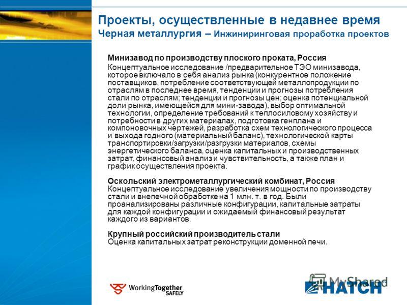 Проекты, осуществленные в недавнее время Черная металлургия – Инжиниринговая проработка проектов Минизавод по производству плоского проката, Россия Концептуальное исследование /предварительное ТЭО минизавода, которое включало в себя анализ рынка (кон