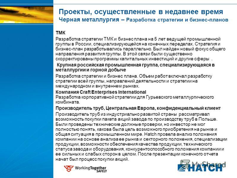 Проекты, осуществленные в недавнее время Черная металлургия – Разработка стратегии и бизнес-планов ТМК Разработка стратегии ТМК и бизнес плана на 5 лет ведущей промышленной группы в России, специализирующейся на конечных переделах. Стратегия и бизнес