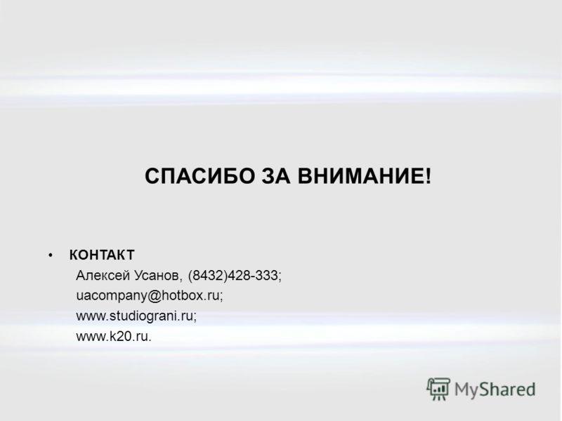 КОНТАКТ Алексей Усанов, (8432)428-333; uacompany@hotbox.ru; www.studiograni.ru; www.k20.ru. СПАСИБО ЗА ВНИМАНИЕ!