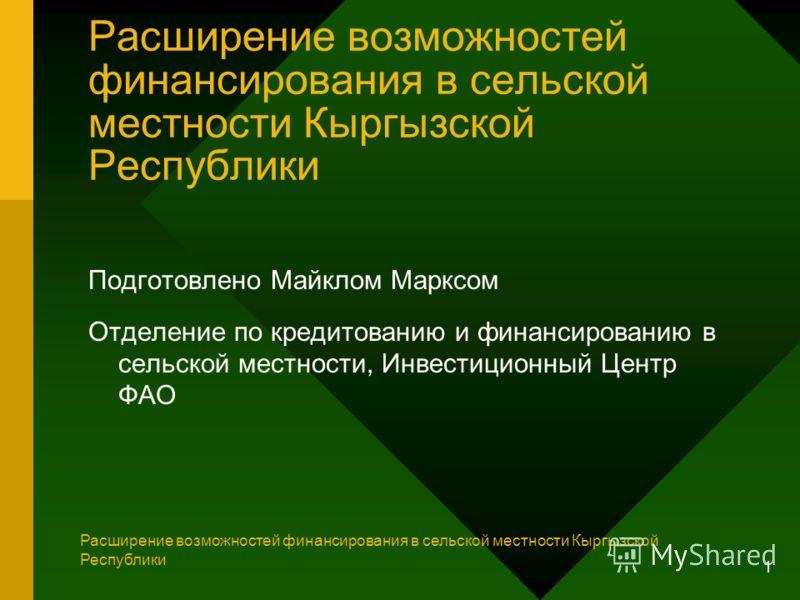 1 Расширение возможностей финансирования в сельской местности Кыргызской Республики Подготовлено Майклом Марксом Отделение по кредитованию и финансированию в сельской местности, Инвестиционный Центр ФАО Расширение возможностей финансирования в сельск