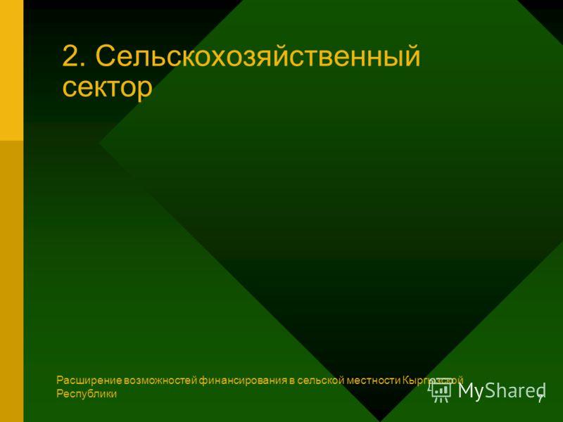 7 2. Сельскохозяйственный сектор Расширение возможностей финансирования в сельской местности Кыргызской Республики