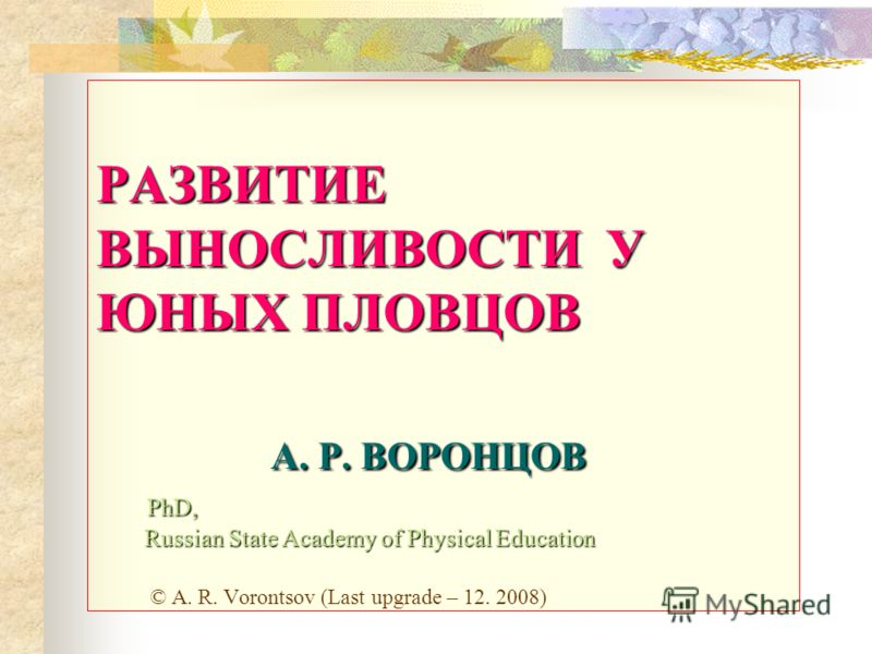 РАЗВИТИЕ ВЫНОСЛИВОСТИ У ЮНЫХ ПЛОВЦОВ A. Р. ВОРОНЦОВ PhD, Russian State Academy of Physical Education РАЗВИТИЕ ВЫНОСЛИВОСТИ У ЮНЫХ ПЛОВЦОВ A. Р. ВОРОНЦОВ PhD, Russian State Academy of Physical Education © A. R. Vorontsov (Last upgrade – 12. 2008)