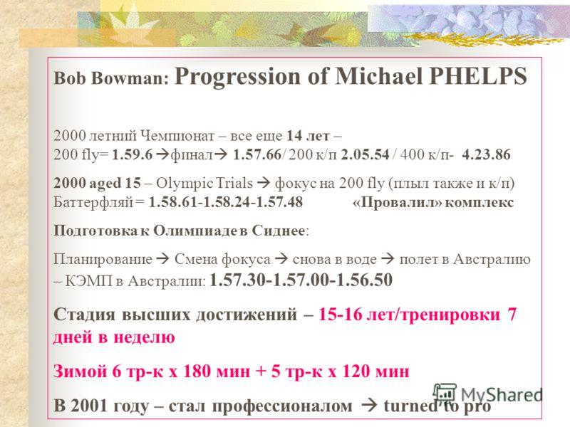 Bob Bowman: Progression of Michael PHELPS 2000 летний Чемпионат – все еще 14 лет – 200 fly= 1.59.6 финал 1.57.66/ 200 к/п 2.05.54 / 400 к/п- 4.23.86 2000 aged 15 – Olympic Trials фокус на 200 fly (плыл также и к/п) Баттерфляй = 1.58.61-1.58.24-1.57.4