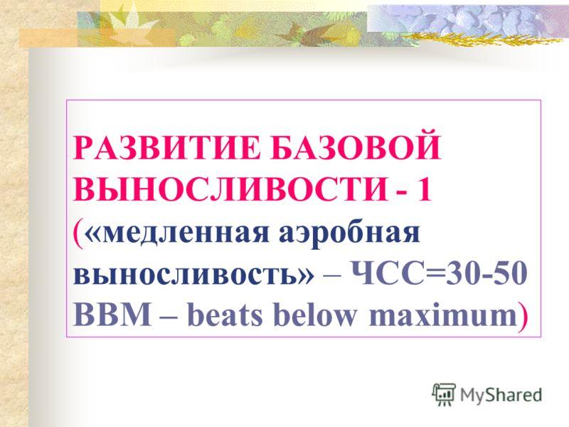 РАЗВИТИЕ БАЗОВОЙ ВЫНОСЛИВОСТИ - 1 («медленная аэробная выносливость» – ЧСС=30-50 BBM – beats below maximum)