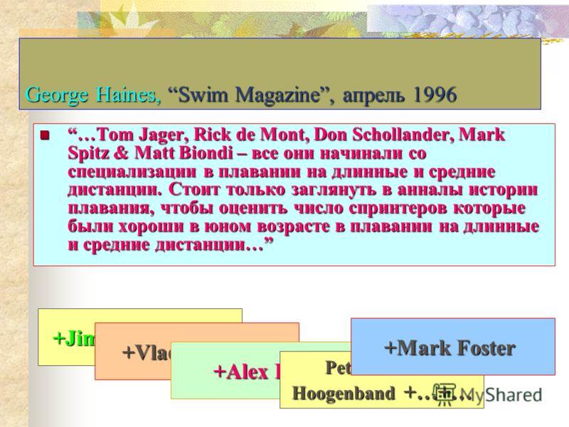 George Haines, Swim Magazine, апрель 1996 …Tom Jager, Rick de Mont, Don Schollander, Mark Spitz & Matt Biondi – все они начинали со специализации в плавании на длинные и средние дистанции. Стоит только заглянуть в анналы истории плавания, чтобы оцени