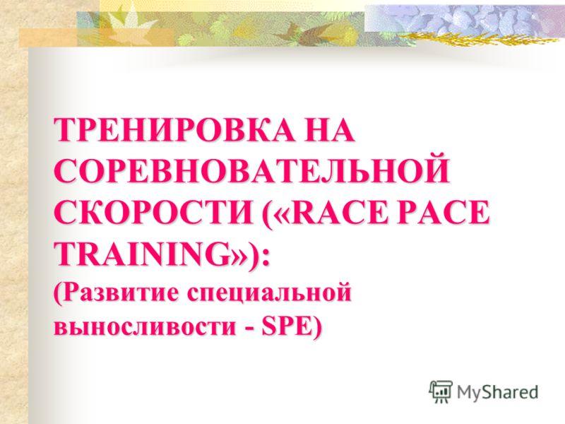 ТРЕНИРОВКА НА СОРЕВНОВАТЕЛЬНОЙ СКОРОСТИ («RACE PACE TRAINING»): (Развитие специальной выносливости - SPE)