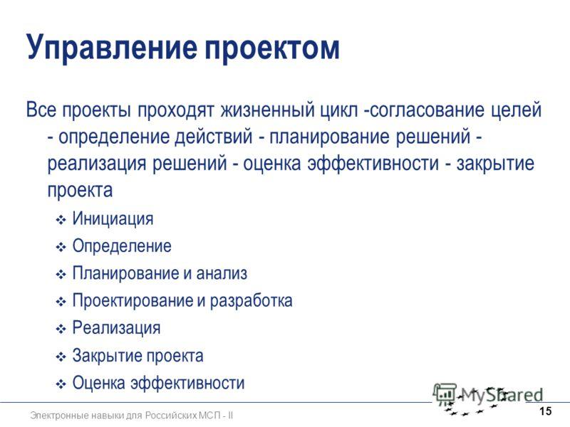 Электронные навыки для Российских МСП - II 15 Управление проектом Все проекты проходят жизненный цикл -согласование целей - определение действий - планирование решений - реализация решений - оценка эффективности - закрытие проекта Инициация Определен
