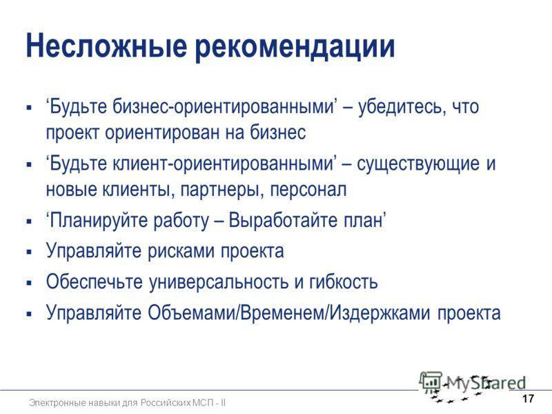 Электронные навыки для Российских МСП - II 17 Несложные рекомендации Будьте бизнес-ориентированными – убедитесь, что проект ориентирован на бизнес Будьте клиент-ориентированными – существующие и новые клиенты, партнеры, персонал Планируйте работу – В
