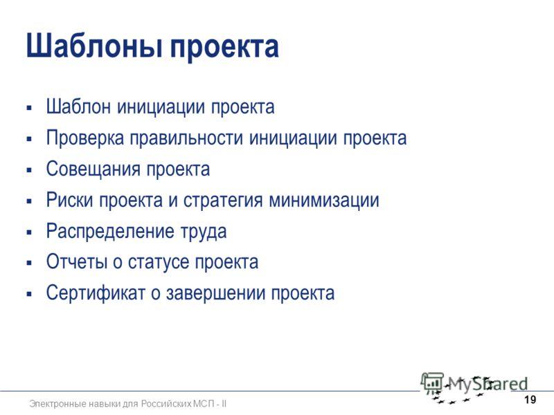 Электронные навыки для Российских МСП - II 19 Шаблоны проекта Шаблон инициации проекта Проверка правильности инициации проекта Совещания проекта Риски проекта и стратегия минимизации Распределение труда Отчеты о статусе проекта Сертификат о завершени