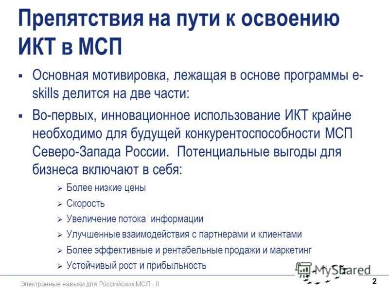 Электронные навыки для Российских МСП - II 2 Препятствия на пути к освоению ИКТ в МСП Основная мотивировка, лежащая в основе программы e- skills делится на две части: Во-первых, инновационное использование ИКТ крайне необходимо для будущей конкуренто