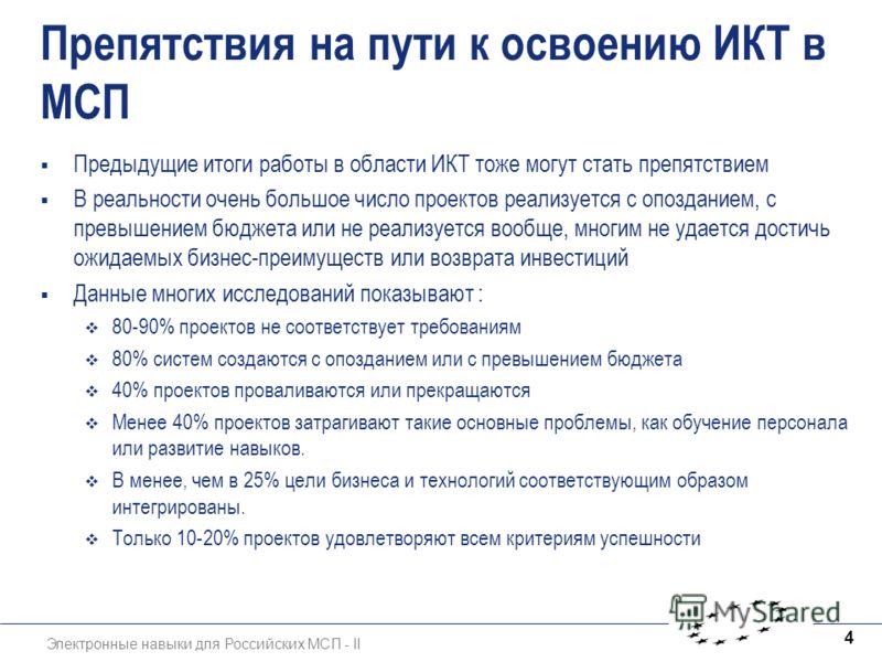 Электронные навыки для Российских МСП - II 4 Препятствия на пути к освоению ИКТ в МСП Предыдущие итоги работы в области ИКТ тоже могут стать препятствием В реальности очень большое число проектов реализуется с опозданием, с превышением бюджета или не