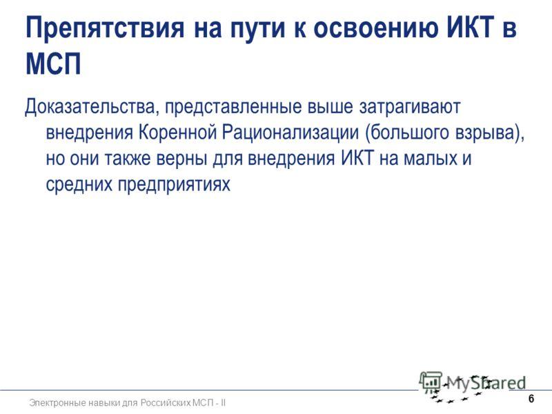 Электронные навыки для Российских МСП - II 6 Препятствия на пути к освоению ИКТ в МСП Доказательства, представленные выше затрагивают внедрения Коренной Рационализации (большого взрыва), но они также верны для внедрения ИКТ на малых и средних предпри