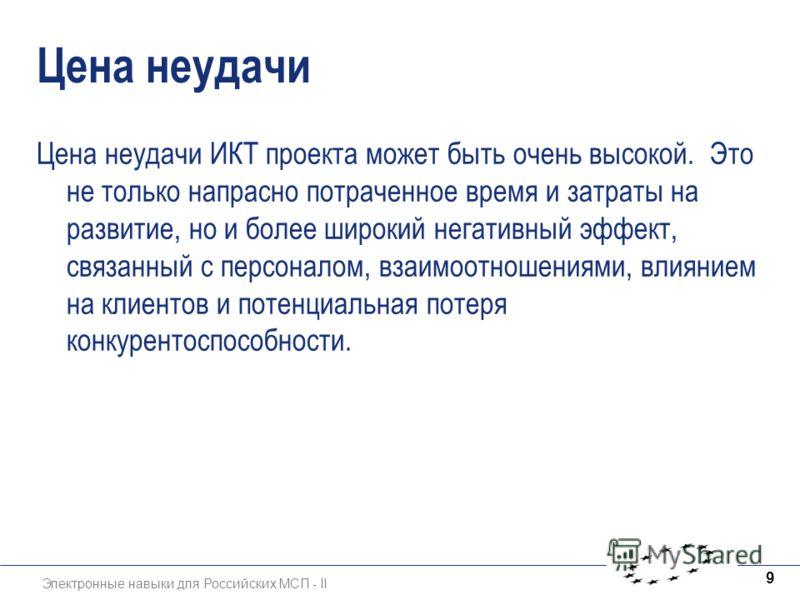 Электронные навыки для Российских МСП - II 9 Цена неудачи Цена неудачи ИКТ проекта может быть очень высокой. Это не только напрасно потраченное время и затраты на развитие, но и более широкий негативный эффект, связанный с персоналом, взаимоотношения